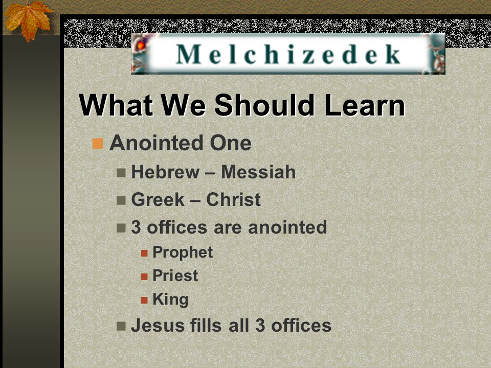 What We Should Learn Anointed One Hebrew – Messiah Greek – Christ 3 offices are anointed Prophet Priest King Jesus fills all 3 offices