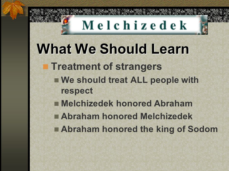 What We Should Learn Treatment of strangers We should treat ALL people with respect Melchizedek honored Abraham Abraham honored Melchizedek Abraham ho