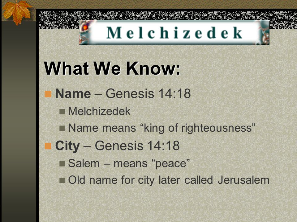 "What We Know: Name – Genesis 14:18 Melchizedek Name means ""king of righteousness"" City – Genesis 14:18 Salem – means ""peace"" Old name for city later c"