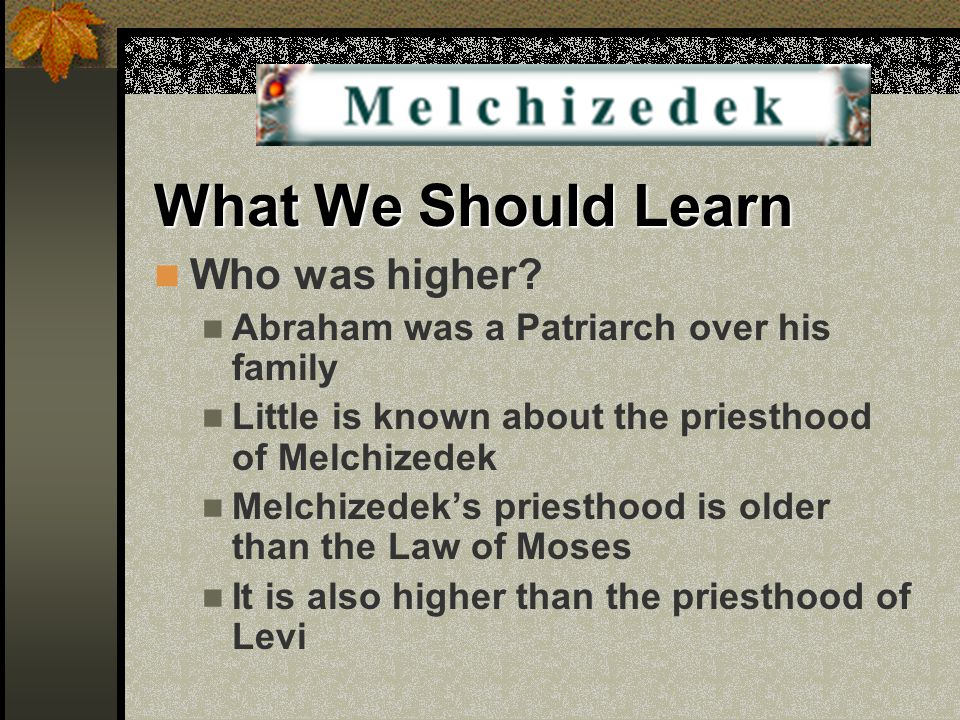 What We Should Learn Who was higher? Abraham was a Patriarch over his family Little is known about the priesthood of Melchizedek Melchizedek's priesth