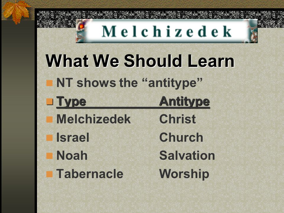 "What We Should Learn NT shows the ""antitype"" TypeAntitype TypeAntitype MelchizedekChrist IsraelChurch NoahSalvation TabernacleWorship"