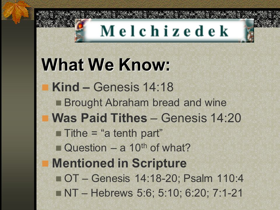 "What We Know: Kind – Genesis 14:18 Brought Abraham bread and wine Was Paid Tithes – Genesis 14:20 Tithe = ""a tenth part"" Question – a 10 th of what? M"
