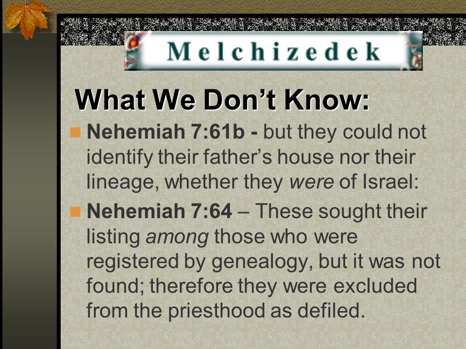 What We Don't Know: Nehemiah 7:61b - but they could not identify their father's house nor their lineage, whether they were of Israel: Nehemiah 7:64 – These sought their listing among those who were registered by genealogy, but it was not found; therefore they were excluded from the priesthood as defiled.