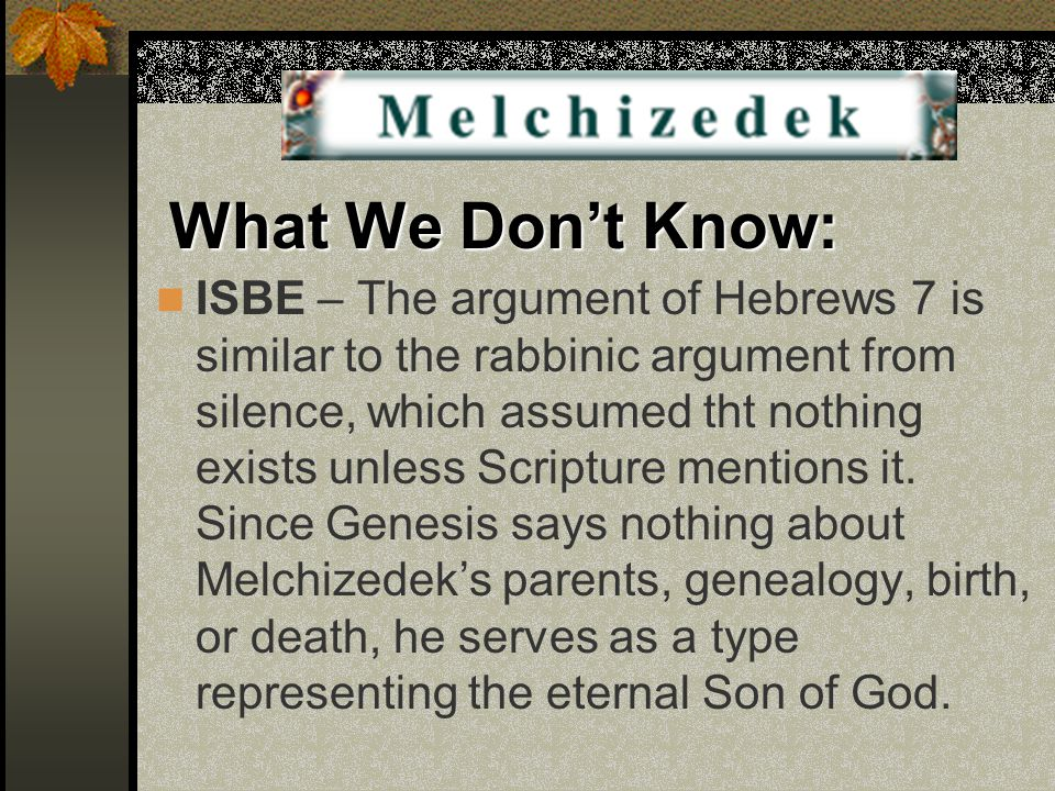 What We Don't Know: ISBE – The argument of Hebrews 7 is similar to the rabbinic argument from silence, which assumed tht nothing exists unless Scriptu