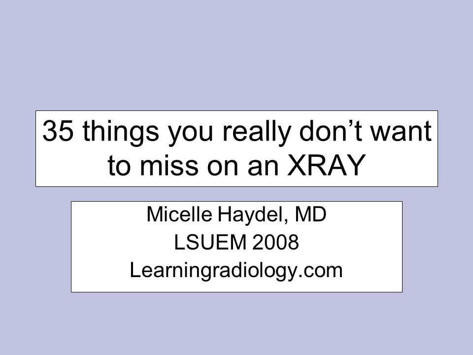 35 things you really don't want to miss on an XRAY Micelle Haydel, MD LSUEM 2008 Learningradiology.com