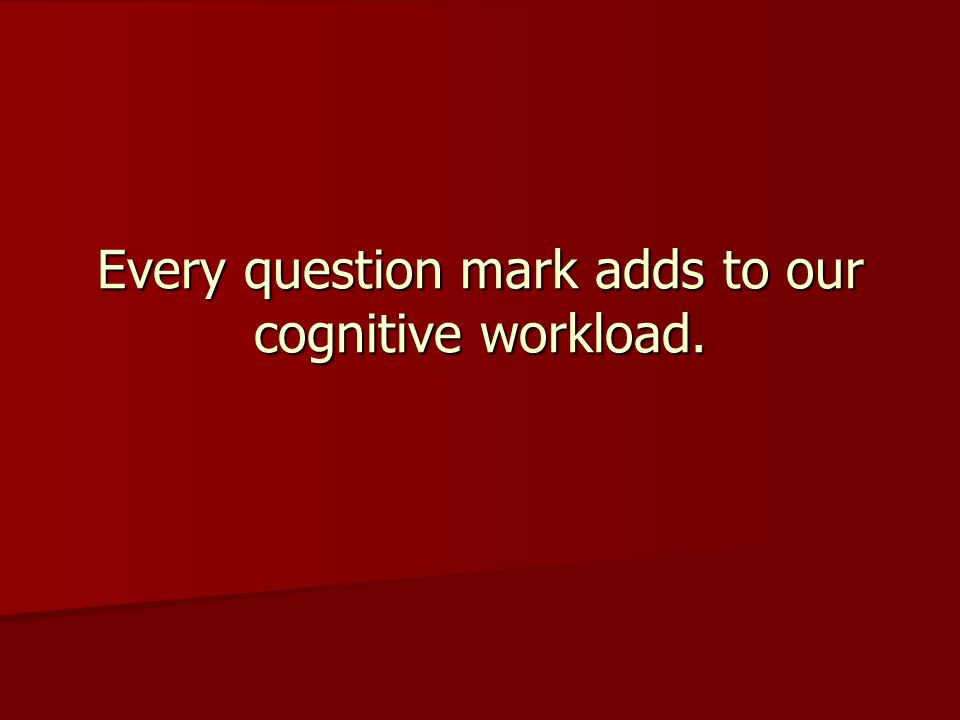 Every question mark adds to our cognitive workload.