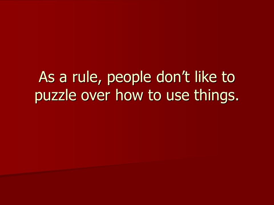 As a rule, people don't like to puzzle over how to use things.