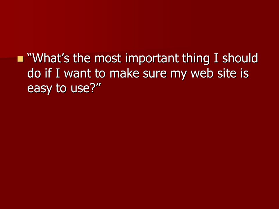 What's the most important thing I should do if I want to make sure my web site is easy to use? What's the most important thing I should do if I want to make sure my web site is easy to use?