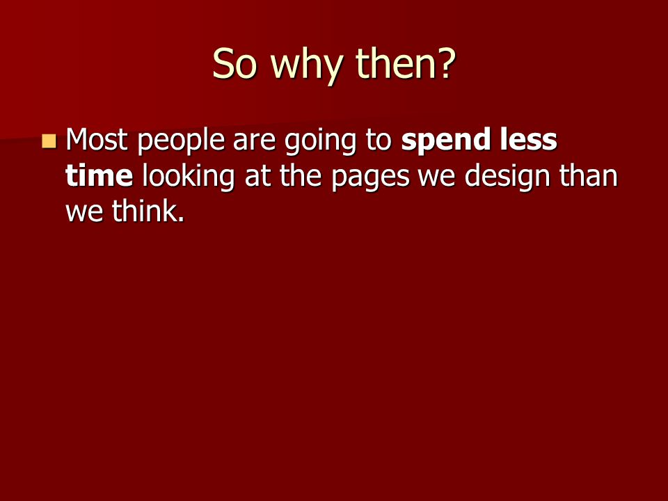 So why then. Most people are going to spend less time looking at the pages we design than we think.