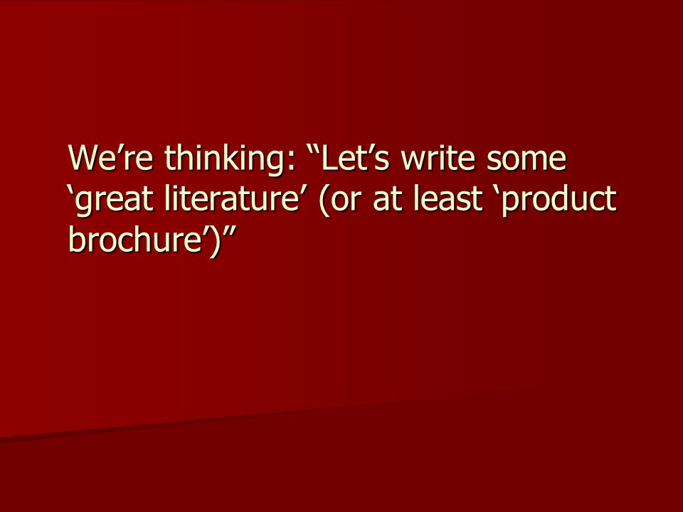 We're thinking: Let's write some 'great literature' (or at least 'product brochure')