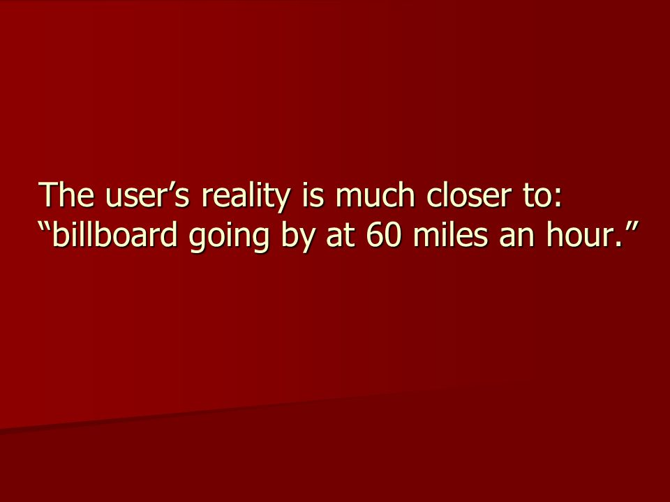 The user's reality is much closer to: billboard going by at 60 miles an hour.