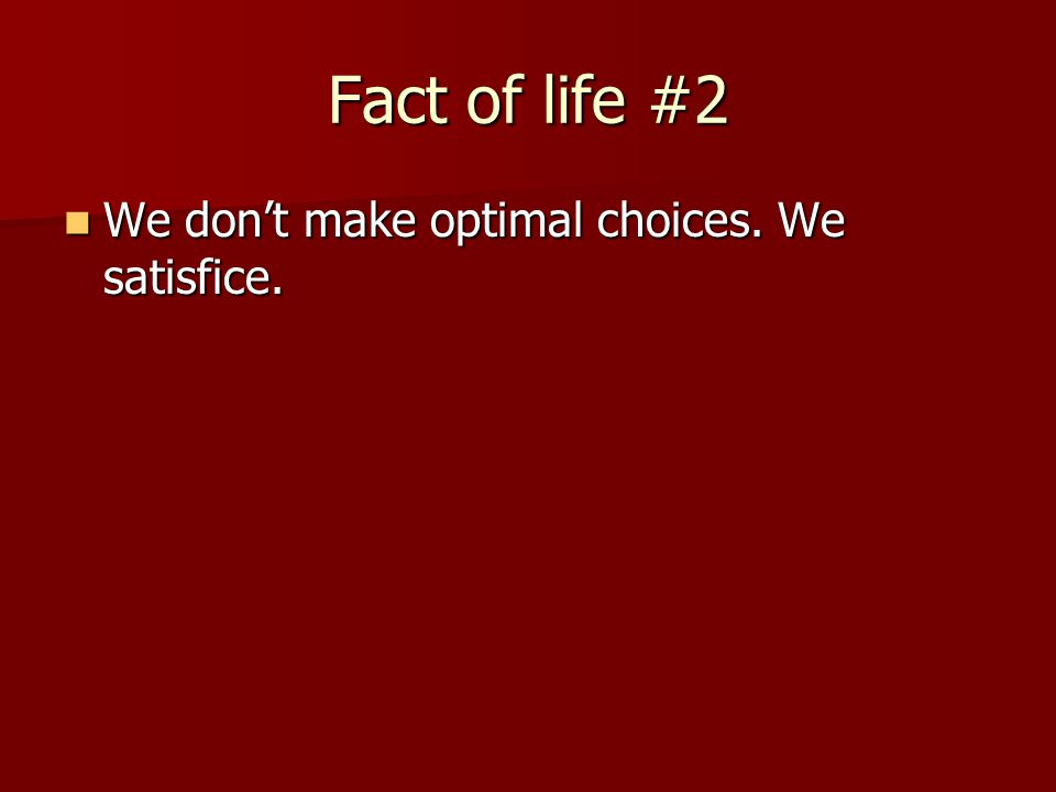 Fact of life #2 We don't make optimal choices. We satisfice.
