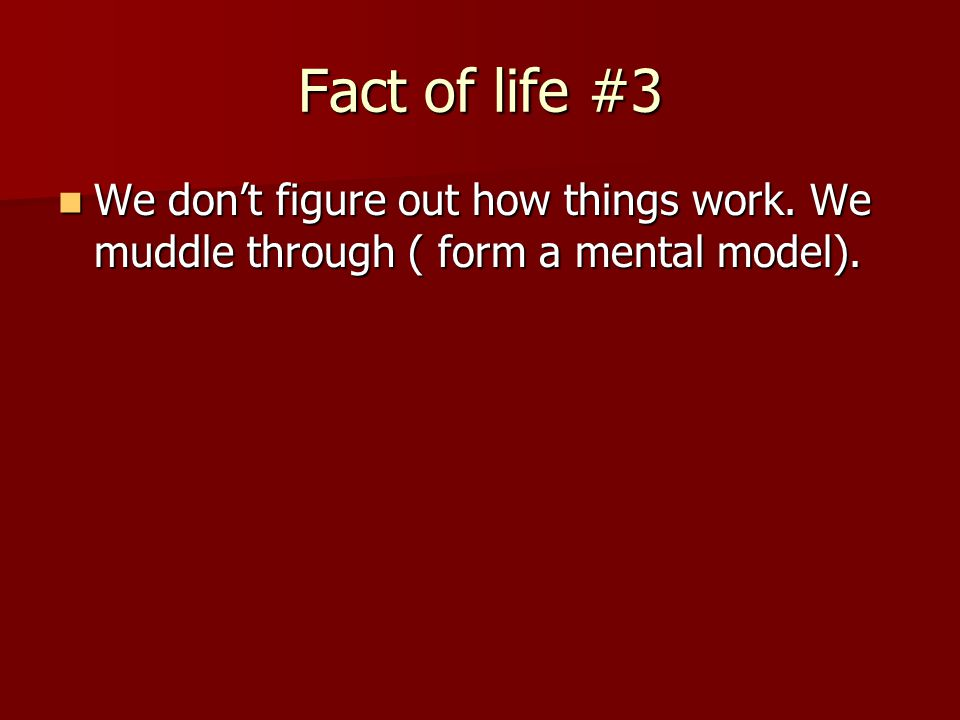 Fact of life #3 We don't figure out how things work.