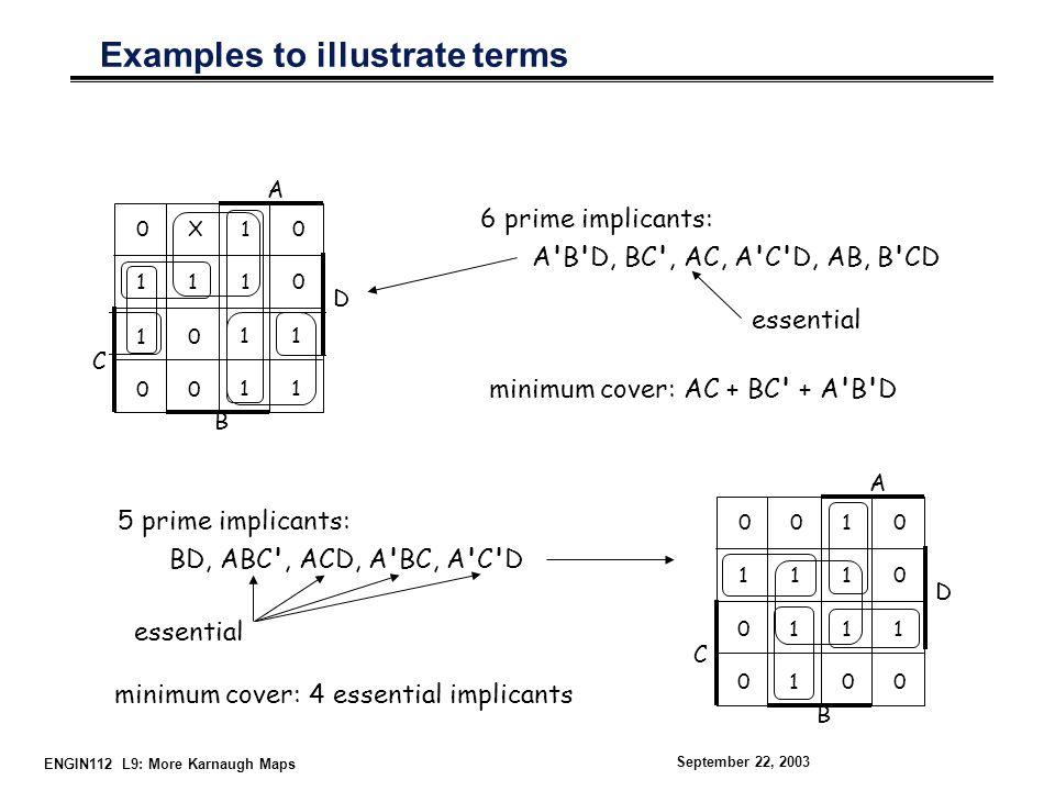 ENGIN112 L9: More Karnaugh Maps September 22, 2003 0X110X111 10101010 D A 100010000 11 B C 5 prime implicants: BD, ABC , ACD, A BC, A C D Examples to illustrate terms 01 10101010 D A 01010101 10 B C 6 prime implicants: A B D, BC , AC, A C D, AB, B CD minimum cover: AC + BC + A B D essential minimum cover: 4 essential implicants essential
