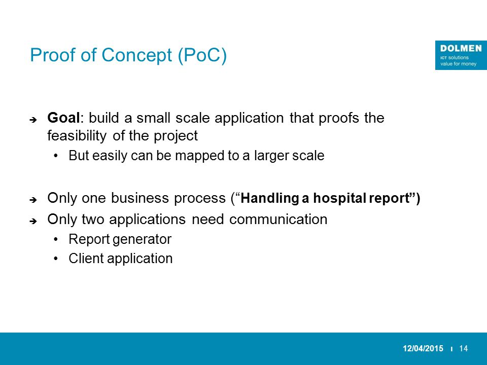 Proof of Concept (PoC)  Goal: build a small scale application that proofs the feasibility of the project But easily can be mapped to a larger scale  Only one business process ( Handling a hospital report )  Only two applications need communication Report generator Client application 12/04/2015 ı14