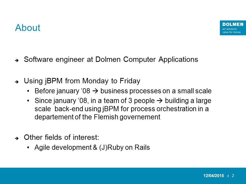 About  Software engineer at Dolmen Computer Applications  Using jBPM from Monday to Friday Before january '08  business processes on a small scale Since january '08, in a team of 3 people  building a large scale back-end using jBPM for process orchestration in a departement of the Flemish governement  Other fields of interest: Agile development & (J)Ruby on Rails 12/04/2015 ı2