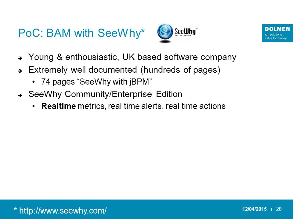 PoC: BAM with SeeWhy*  Young & enthousiastic, UK based software company  Extremely well documented (hundreds of pages) 74 pages SeeWhy with jBPM  SeeWhy Community/Enterprise Edition Realtime metrics, real time alerts, real time actions 12/04/2015 ı28 * http://www.seewhy.com/