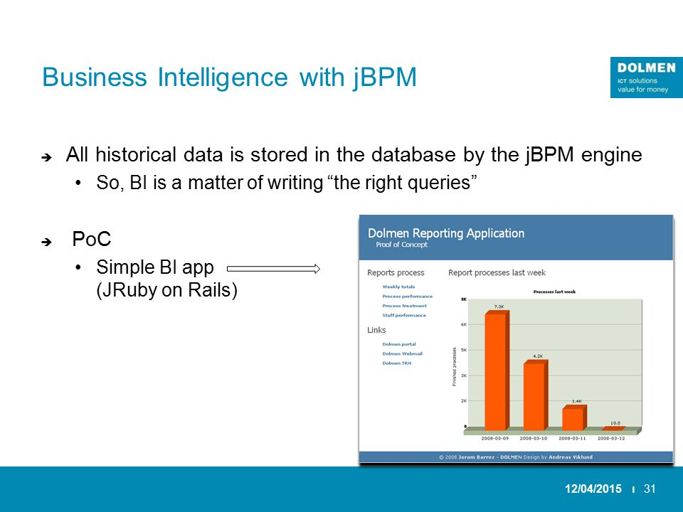 Business Intelligence with jBPM  All historical data is stored in the database by the jBPM engine So, BI is a matter of writing the right queries  PoC Simple BI app (JRuby on Rails) 12/04/2015 ı31