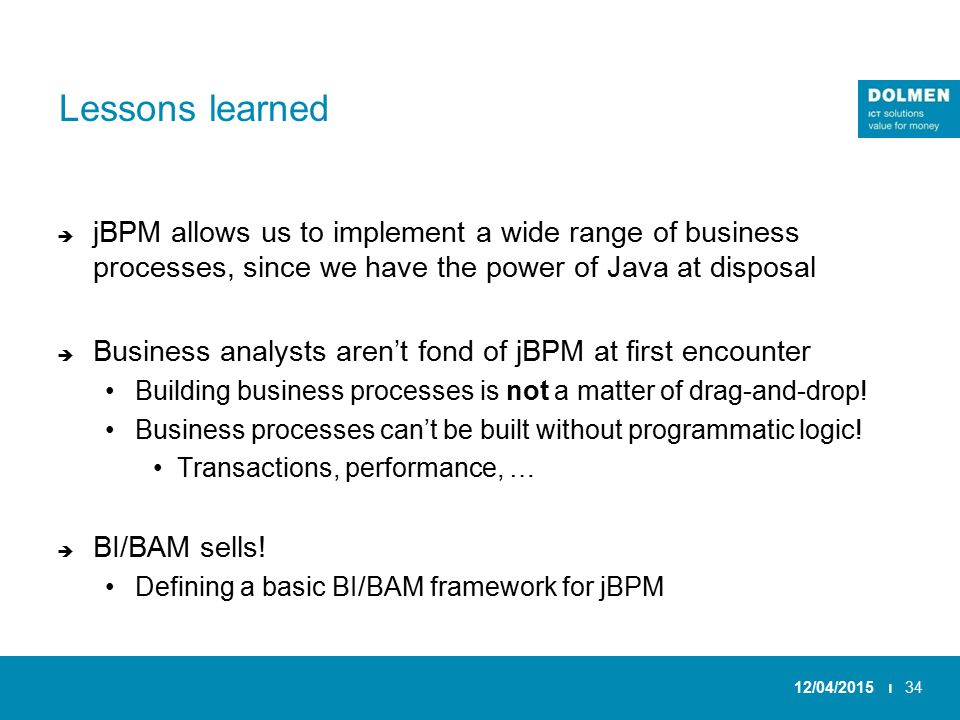 Lessons learned  jBPM allows us to implement a wide range of business processes, since we have the power of Java at disposal  Business analysts aren't fond of jBPM at first encounter Building business processes is not a matter of drag-and-drop.