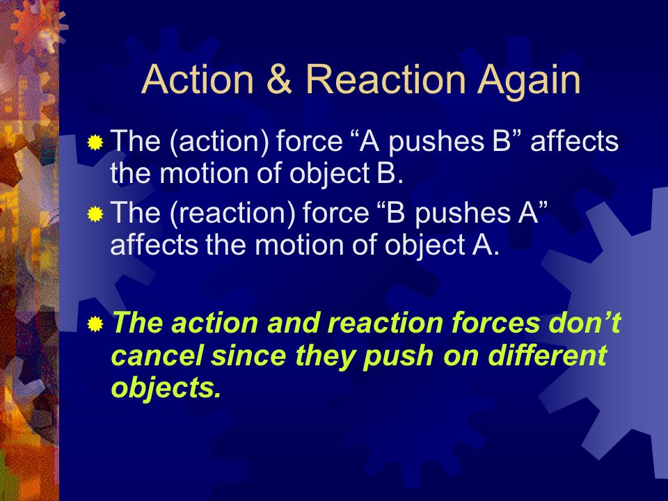 Action & Reaction Again  The (action) force A pushes B affects the motion of object B.
