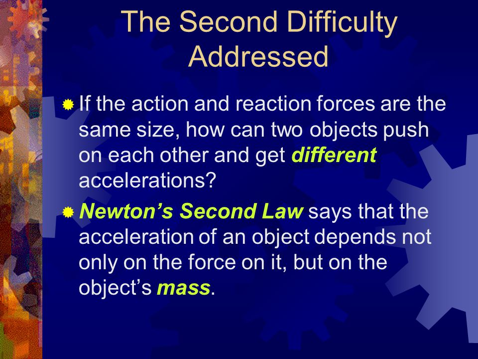 The Second Difficulty Addressed  If the action and reaction forces are the same size, how can two objects push on each other and get different accelerations.