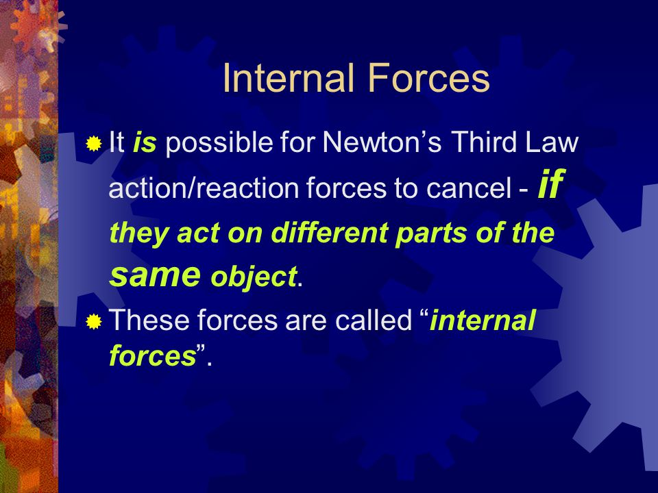 Internal Forces  It is possible for Newton's Third Law action/reaction forces to cancel - if they act on different parts of the same object.