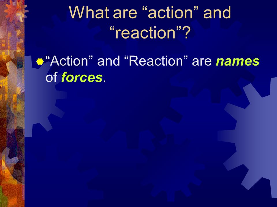 What are action and reaction  Action and Reaction are names of forces.