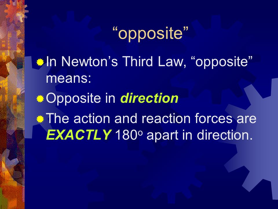 opposite  In Newton's Third Law, opposite means:  Opposite in direction  The action and reaction forces are EXACTLY 180 o apart in direction.