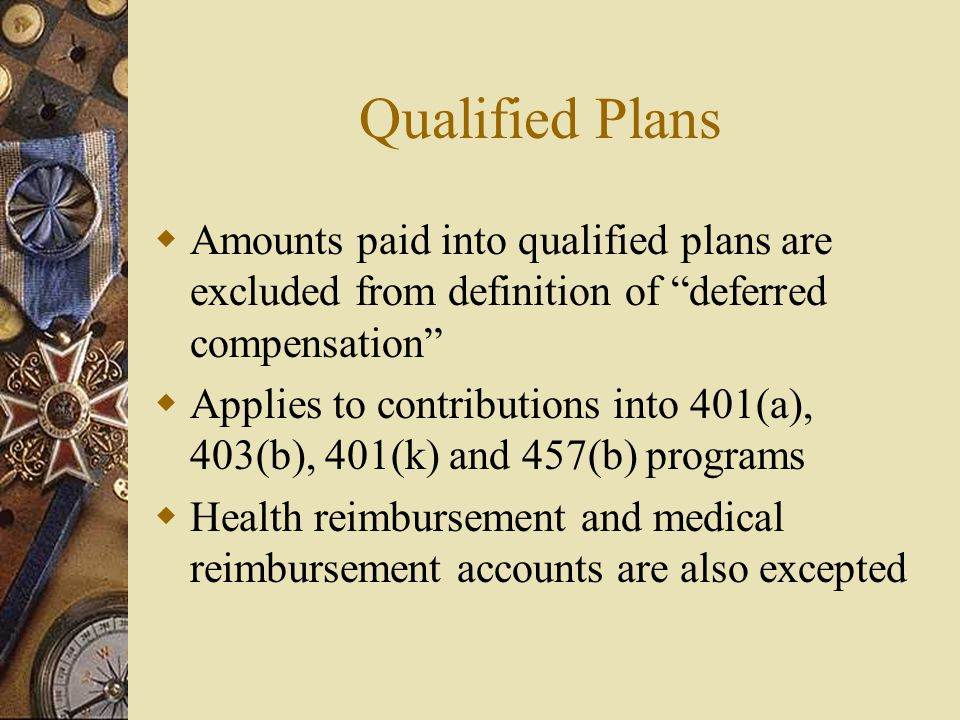 Qualified Plans  Amounts paid into qualified plans are excluded from definition of deferred compensation  Applies to contributions into 401(a), 403(b), 401(k) and 457(b) programs  Health reimbursement and medical reimbursement accounts are also excepted