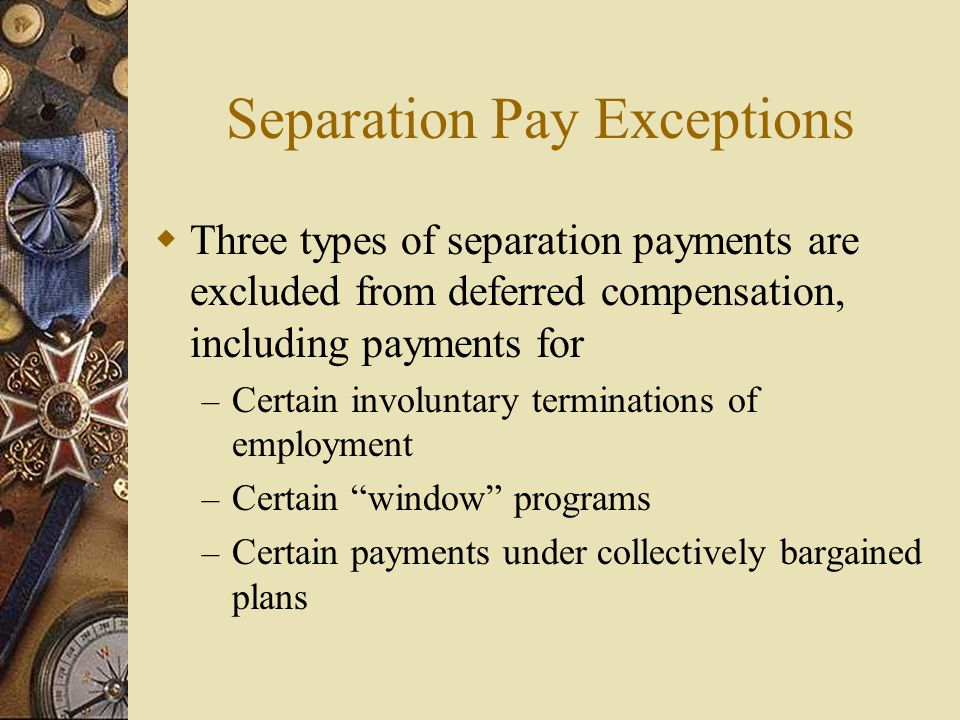 Separation Pay Exceptions  Three types of separation payments are excluded from deferred compensation, including payments for – Certain involuntary terminations of employment – Certain window programs – Certain payments under collectively bargained plans