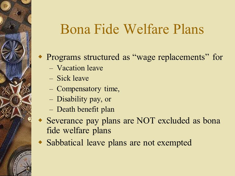 Bona Fide Welfare Plans  Programs structured as wage replacements for – Vacation leave – Sick leave – Compensatory time, – Disability pay, or – Death benefit plan  Severance pay plans are NOT excluded as bona fide welfare plans  Sabbatical leave plans are not exempted