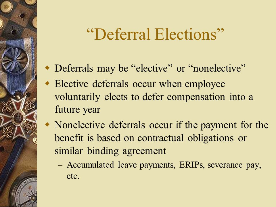 Deferral Elections  Deferrals may be elective or nonelective  Elective deferrals occur when employee voluntarily elects to defer compensation into a future year  Nonelective deferrals occur if the payment for the benefit is based on contractual obligations or similar binding agreement – Accumulated leave payments, ERIPs, severance pay, etc.