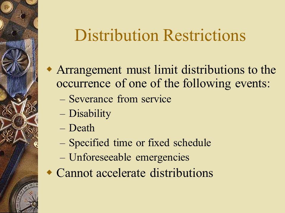 Distribution Restrictions  Arrangement must limit distributions to the occurrence of one of the following events: – Severance from service – Disability – Death – Specified time or fixed schedule – Unforeseeable emergencies  Cannot accelerate distributions