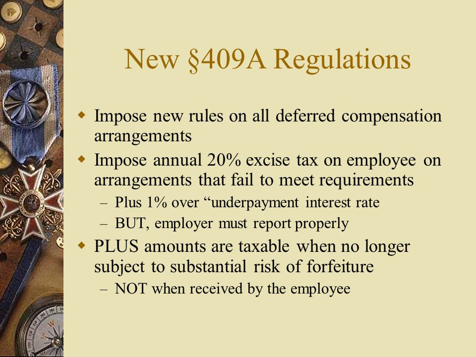 New §409A Regulations  Impose new rules on all deferred compensation arrangements  Impose annual 20% excise tax on employee on arrangements that fail to meet requirements – Plus 1% over underpayment interest rate – BUT, employer must report properly  PLUS amounts are taxable when no longer subject to substantial risk of forfeiture – NOT when received by the employee