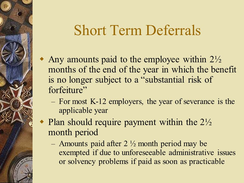 Short Term Deferrals  Any amounts paid to the employee within 2½ months of the end of the year in which the benefit is no longer subject to a substantial risk of forfeiture – For most K-12 employers, the year of severance is the applicable year  Plan should require payment within the 2½ month period – Amounts paid after 2 ½ month period may be exempted if due to unforeseeable administrative issues or solvency problems if paid as soon as practicable