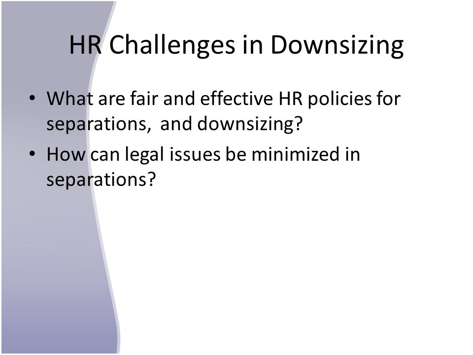 HR Challenges in Downsizing What are fair and effective HR policies for separations, and downsizing? How can legal issues be minimized in separations?