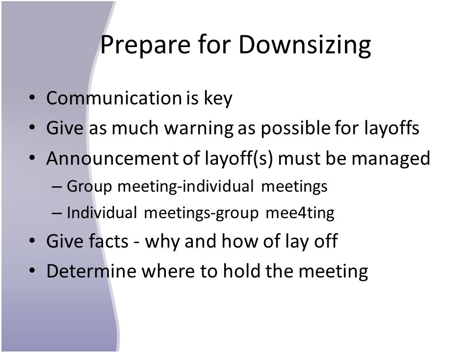 Prepare for Downsizing Communication is key Give as much warning as possible for layoffs Announcement of layoff(s) must be managed – Group meeting-ind