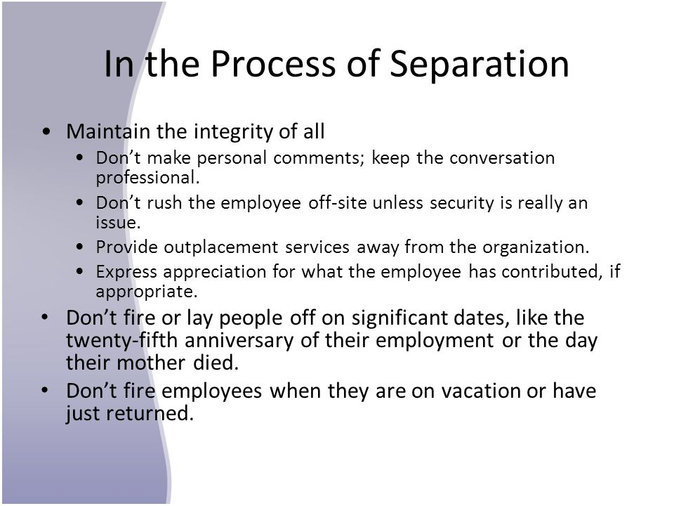 In the Process of Separation Maintain the integrity of all Don't make personal comments; keep the conversation professional. Don't rush the employee o