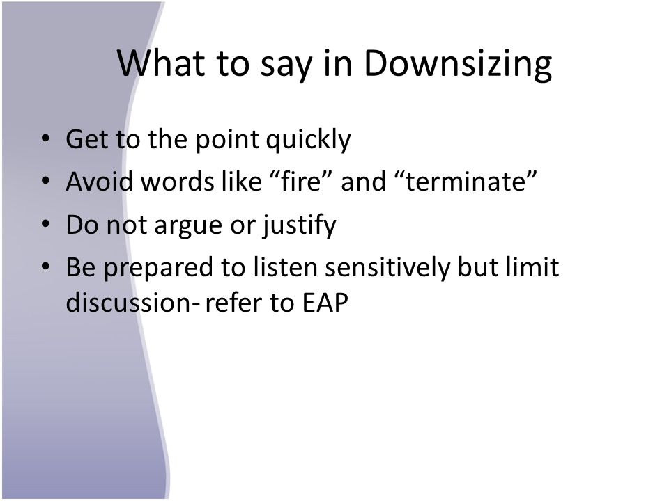 What to say in Downsizing Get to the point quickly Avoid words like fire and terminate Do not argue or justify Be prepared to listen sensitively but limit discussion- refer to EAP