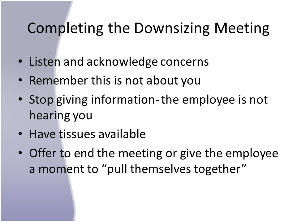Completing the Downsizing Meeting Listen and acknowledge concerns Remember this is not about you Stop giving information- the employee is not hearing you Have tissues available Offer to end the meeting or give the employee a moment to pull themselves together