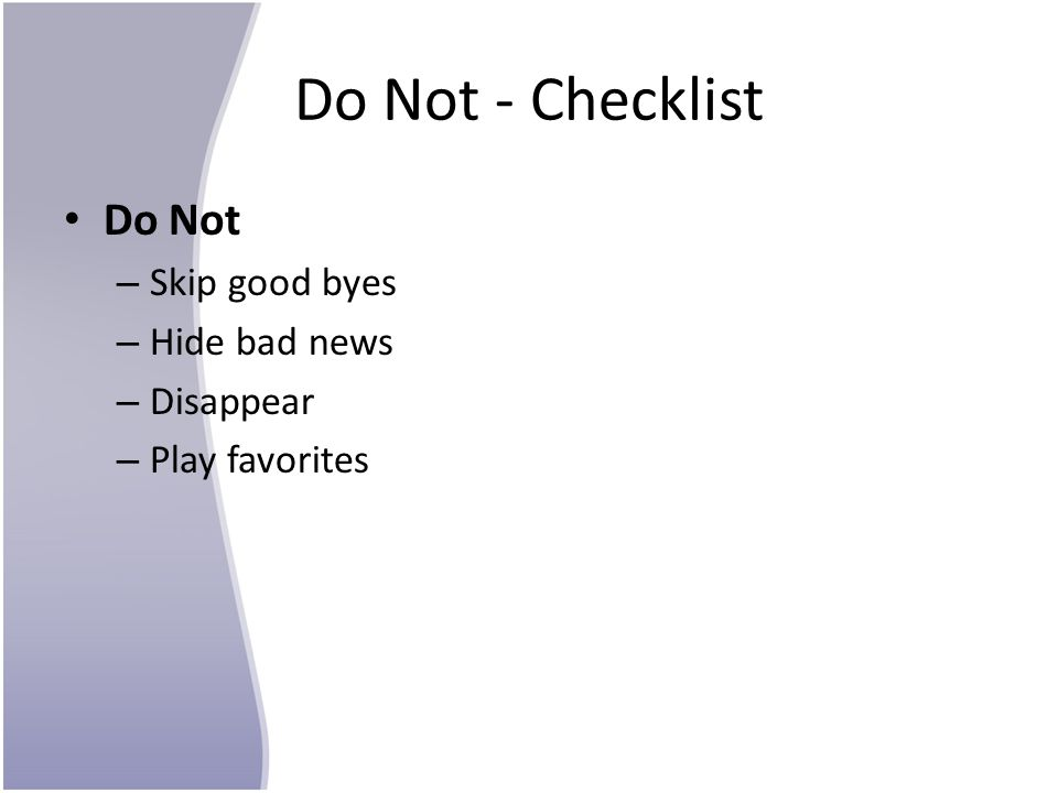 Do Not - Checklist Do Not – Skip good byes – Hide bad news – Disappear – Play favorites