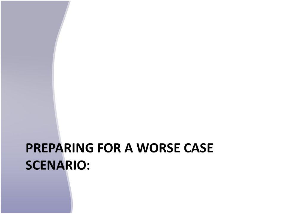 PREPARING FOR A WORSE CASE SCENARIO: