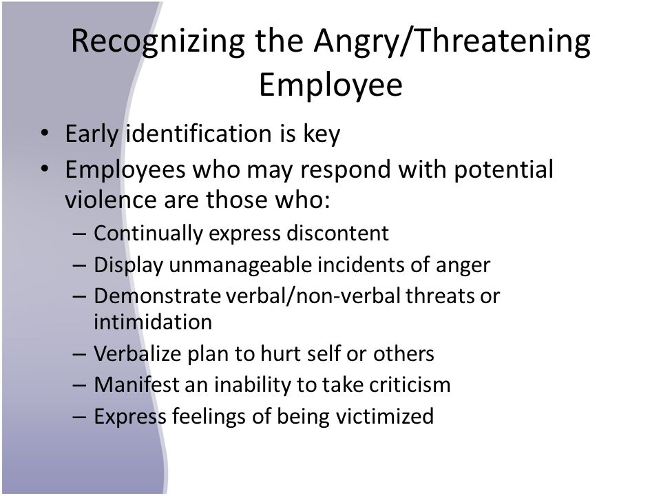 Recognizing the Angry/Threatening Employee Early identification is key Employees who may respond with potential violence are those who: – Continually