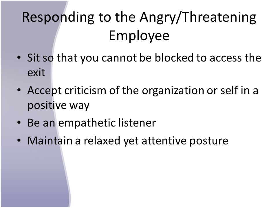 Responding to the Angry/Threatening Employee Sit so that you cannot be blocked to access the exit Accept criticism of the organization or self in a po