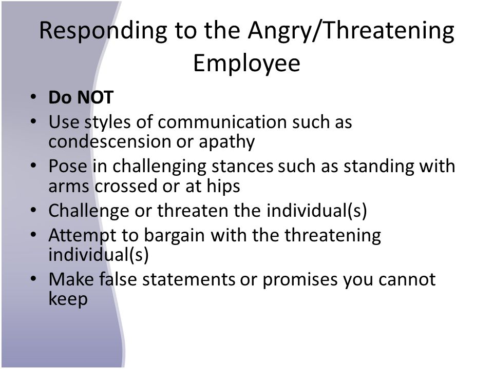 Responding to the Angry/Threatening Employee Do NOT Use styles of communication such as condescension or apathy Pose in challenging stances such as standing with arms crossed or at hips Challenge or threaten the individual(s) Attempt to bargain with the threatening individual(s) Make false statements or promises you cannot keep