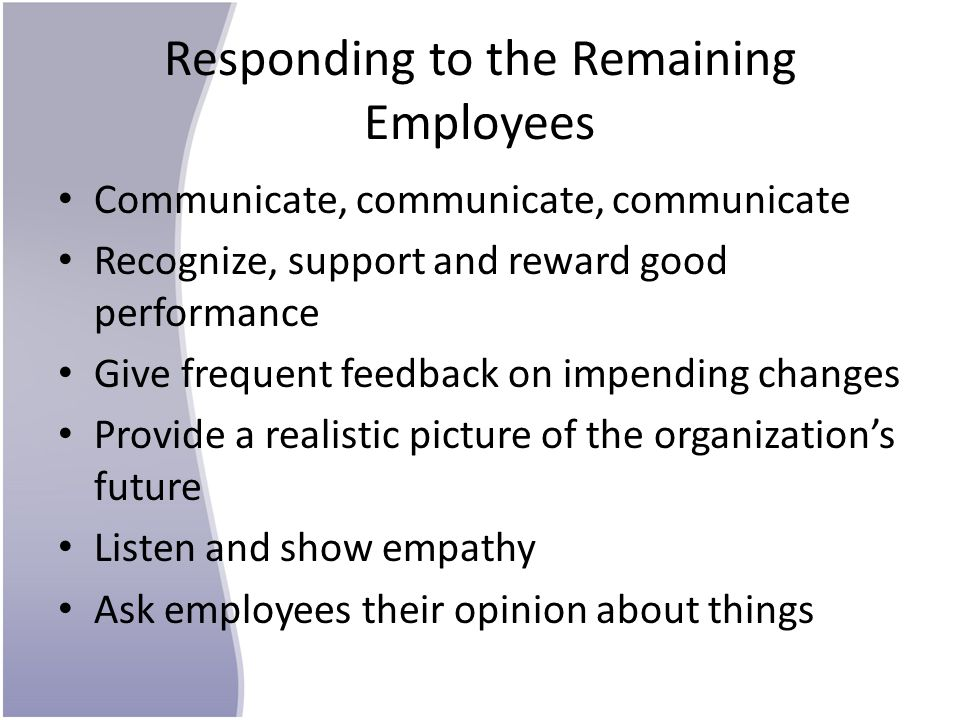 Responding to the Remaining Employees Communicate, communicate, communicate Recognize, support and reward good performance Give frequent feedback on impending changes Provide a realistic picture of the organization's future Listen and show empathy Ask employees their opinion about things