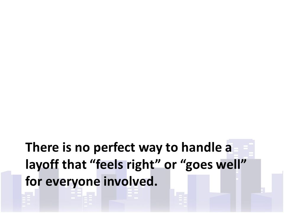 There is no perfect way to handle a layoff that feels right or goes well for everyone involved.