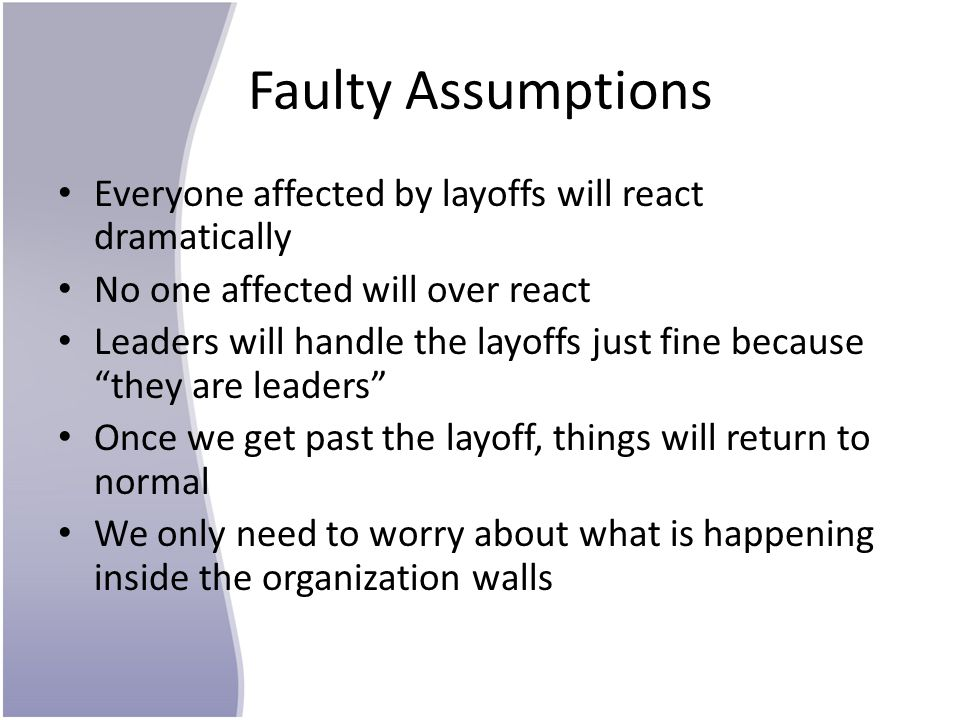 Faulty Assumptions Everyone affected by layoffs will react dramatically No one affected will over react Leaders will handle the layoffs just fine beca