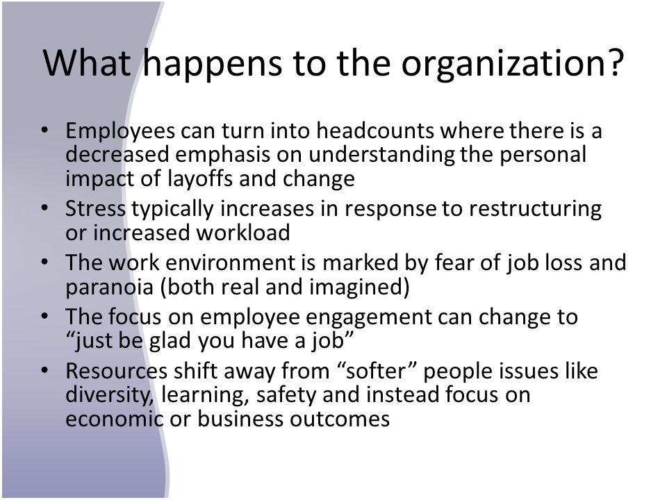 What happens to the organization? Employees can turn into headcounts where there is a decreased emphasis on understanding the personal impact of layof