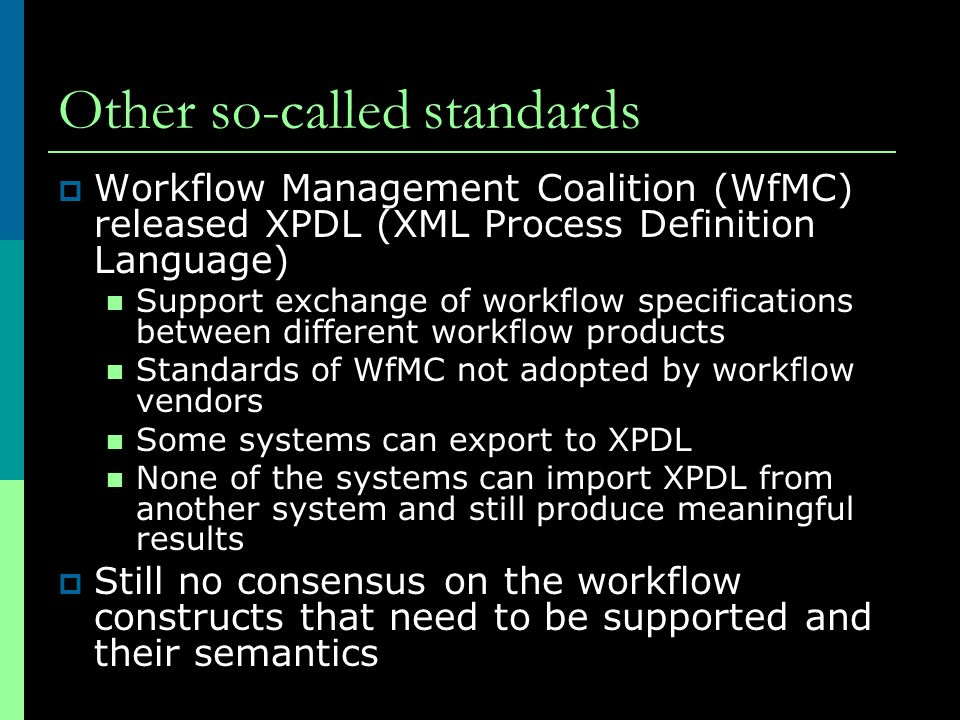 Other so-called standards  Workflow Management Coalition (WfMC) released XPDL (XML Process Definition Language) Support exchange of workflow specific